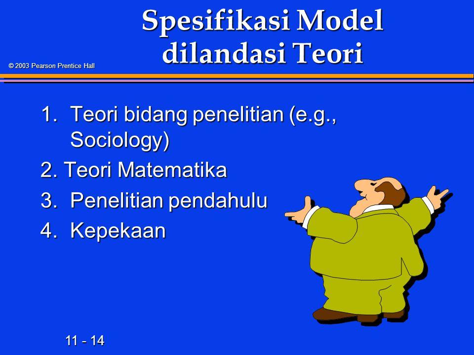 11 - 14 © 2003 Pearson Prentice Hall Spesifikasi Model dilandasi Teori 1.Teori bidang penelitian (e.g., Sociology) 2.