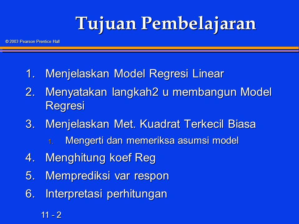 11 - 2 © 2003 Pearson Prentice Hall Tujuan Pembelajaran 1.Menjelaskan Model Regresi Linear 2.Menyatakan langkah2 u membangun Model Regresi 3.Menjelaskan Met.