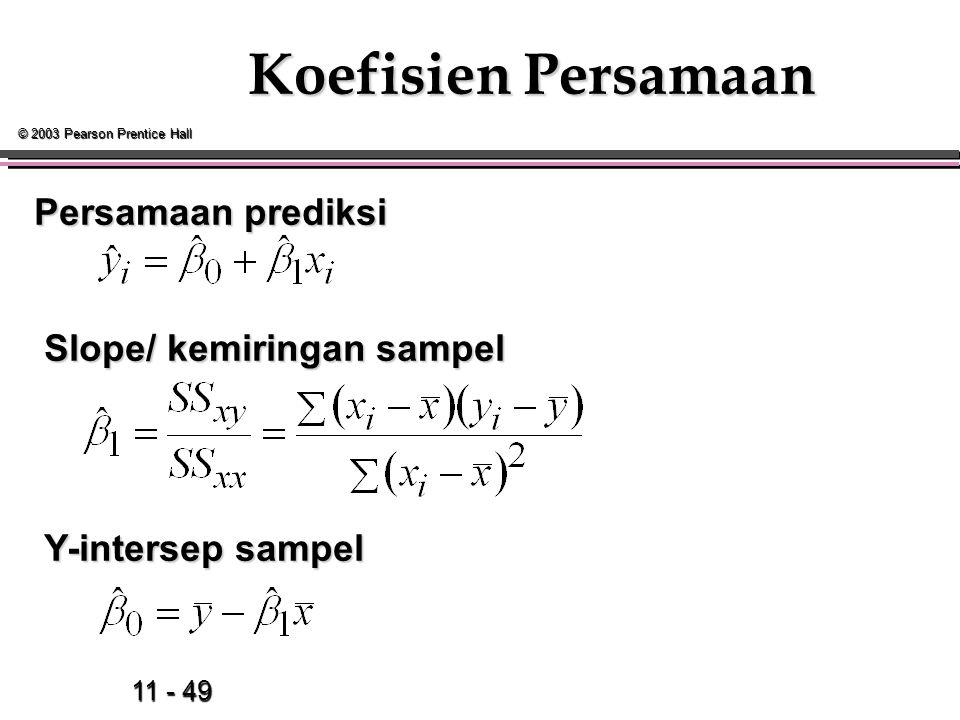 11 - 49 © 2003 Pearson Prentice Hall Koefisien Persamaan Slope/ kemiringan sampel Slope/ kemiringan sampel Y-intersep sampel Y-intersep sampel Persamaan prediksi
