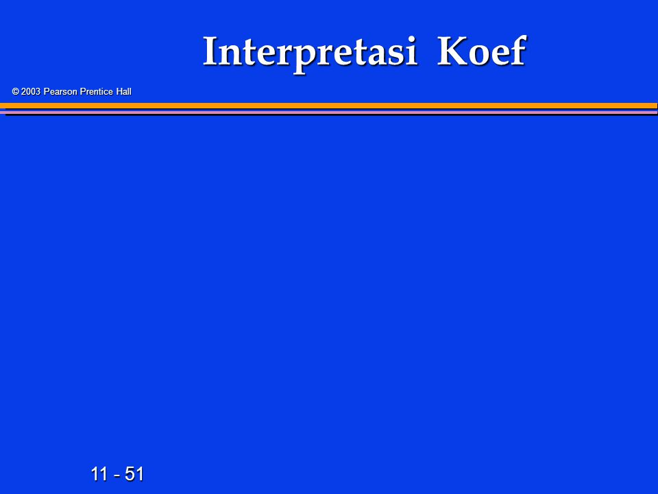 11 - 51 © 2003 Pearson Prentice Hall Interpretasi Koef
