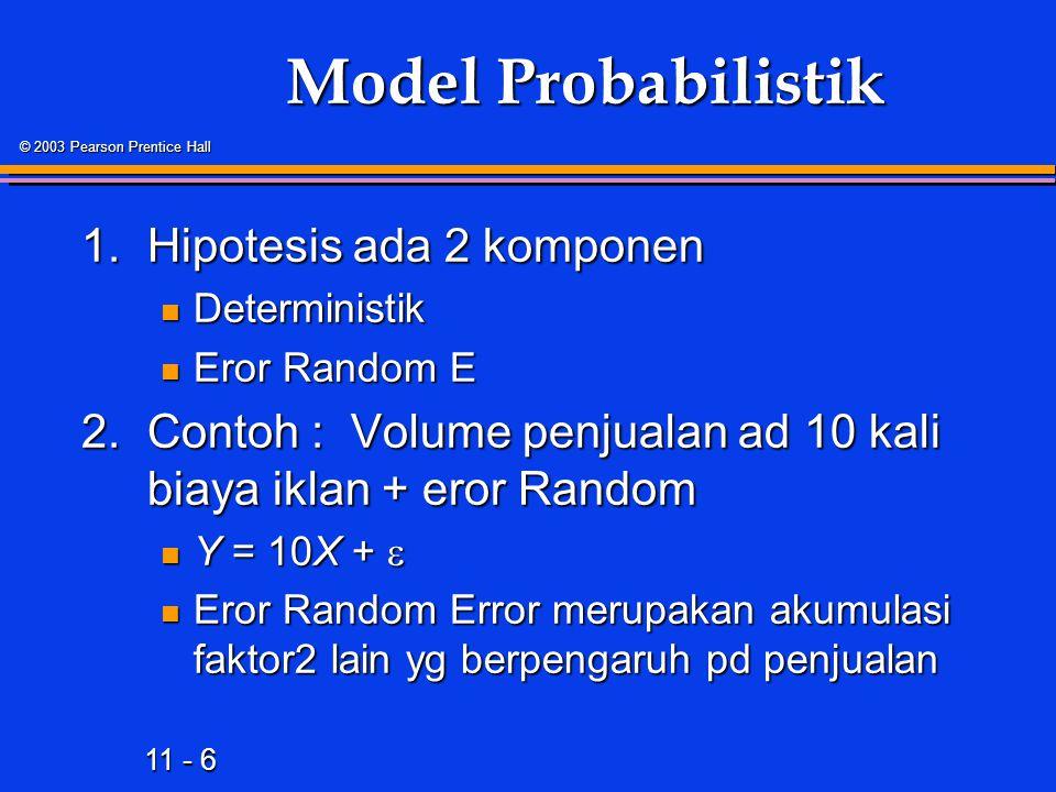 11 - 6 © 2003 Pearson Prentice Hall Model Probabilistik 1.Hipotesis ada 2 komponen Deterministik Deterministik Eror Random E Eror Random E 2.Contoh : Volume penjualan ad 10 kali biaya iklan + eror Random Y = 10X +  Y = 10X +  Eror Random Error merupakan akumulasi faktor2 lain yg berpengaruh pd penjualan Eror Random Error merupakan akumulasi faktor2 lain yg berpengaruh pd penjualan
