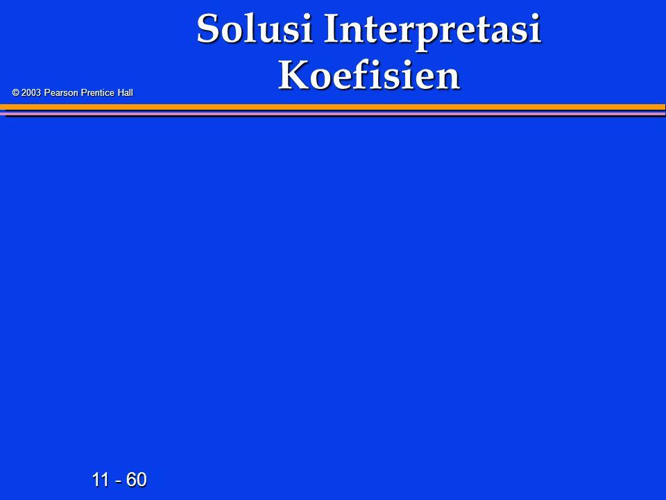 11 - 60 © 2003 Pearson Prentice Hall Solusi Interpretasi Koefisien