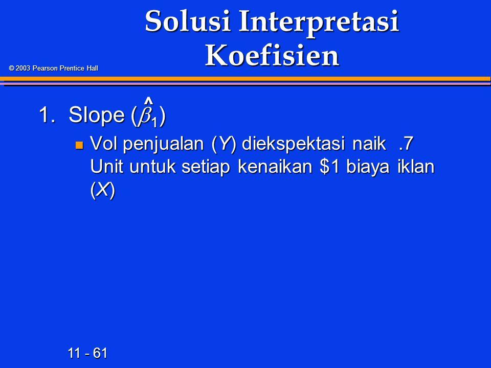 11 - 61 © 2003 Pearson Prentice Hall Solusi Interpretasi Koefisien 1.Slope (  1 ) Vol penjualan (Y) diekspektasi naik.7 Unit untuk setiap kenaikan $1 biaya iklan (X) Vol penjualan (Y) diekspektasi naik.7 Unit untuk setiap kenaikan $1 biaya iklan (X) ^