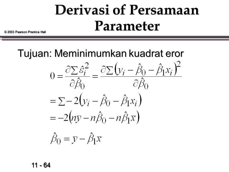 11 - 64 © 2003 Pearson Prentice Hall Derivasi of Persamaan Parameter Tujuan: Meminimumkan kuadrat eror