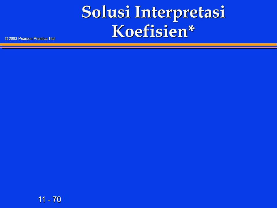 11 - 70 © 2003 Pearson Prentice Hall Solusi Interpretasi Koefisien*