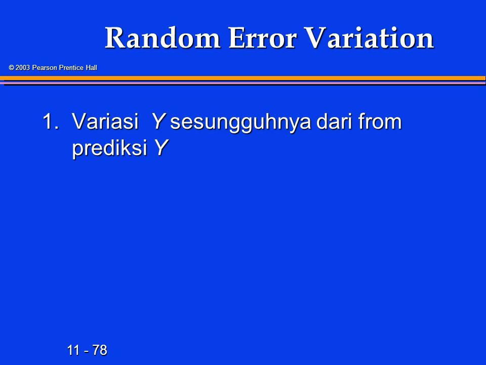 11 - 78 © 2003 Pearson Prentice Hall Random Error Variation 1.Variasi Y sesungguhnya dari from prediksi Y