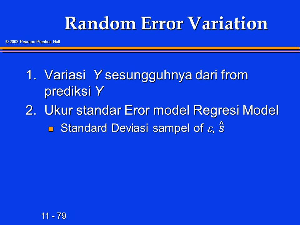 11 - 79 © 2003 Pearson Prentice Hall Random Error Variation 1.Variasi Y sesungguhnya dari from prediksi Y 2.Ukur standar Eror model Regresi Model Standard Deviasi sampel of , s Standard Deviasi sampel of , s ^