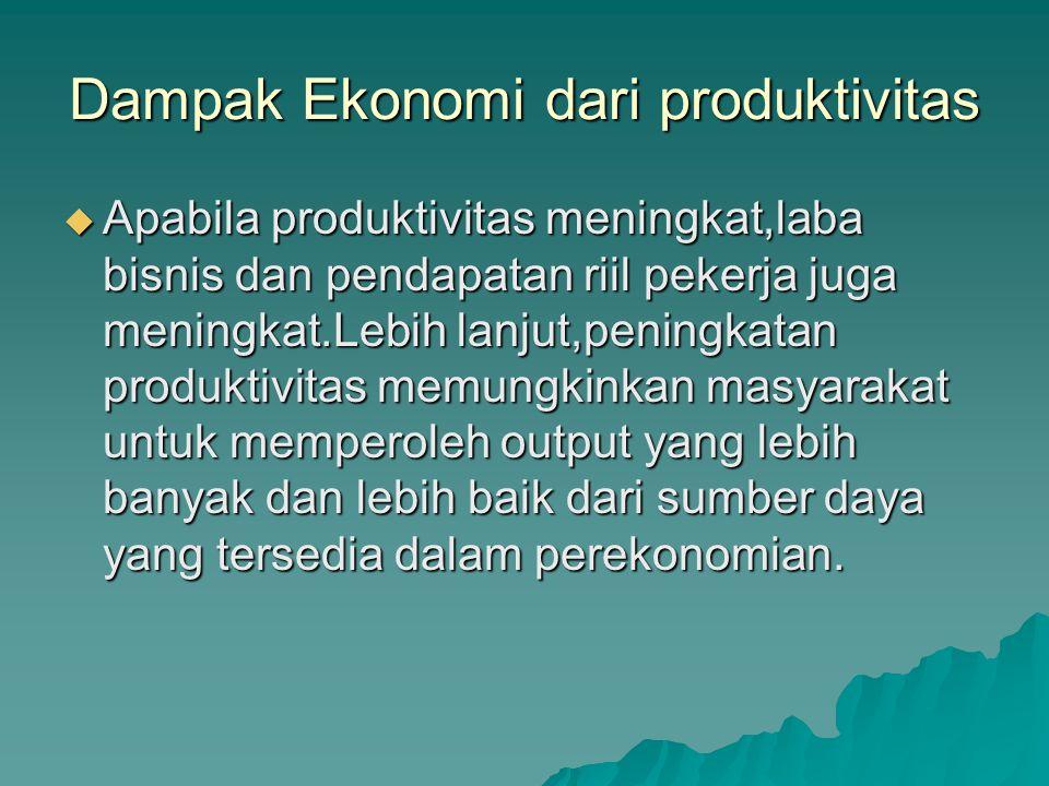 Dampak Ekonomi dari produktivitas  Apabila produktivitas meningkat,laba bisnis dan pendapatan riil pekerja juga meningkat.Lebih lanjut,peningkatan produktivitas memungkinkan masyarakat untuk memperoleh output yang lebih banyak dan lebih baik dari sumber daya yang tersedia dalam perekonomian.