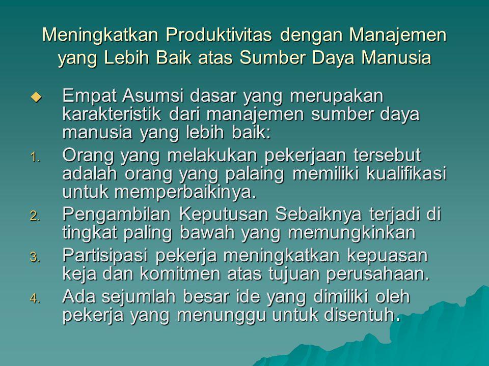 Meningkatkan Produktivitas dengan Manajemen yang Lebih Baik atas Sumber Daya Manusia  Empat Asumsi dasar yang merupakan karakteristik dari manajemen sumber daya manusia yang lebih baik: 1.