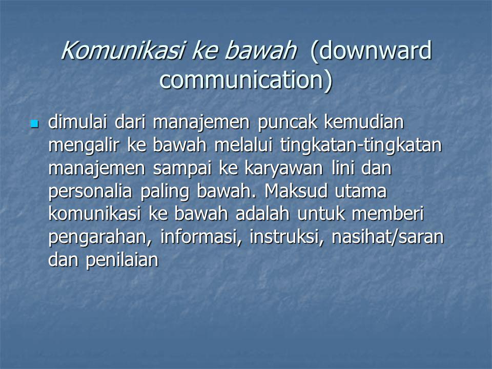Komunikasi ke bawah (downward communication) dimulai dari manajemen puncak kemudian mengalir ke bawah melalui tingkatan-tingkatan manajemen sampai ke