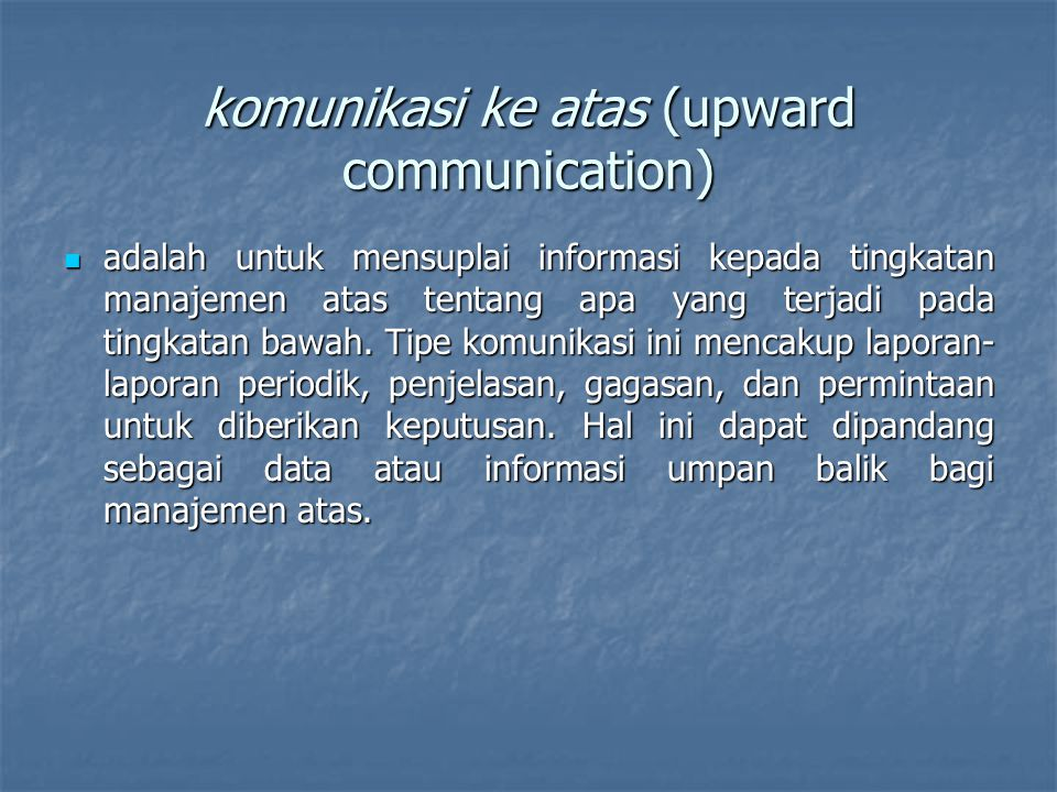 komunikasi ke atas (upward communication) adalah untuk mensuplai informasi kepada tingkatan manajemen atas tentang apa yang terjadi pada tingkatan baw