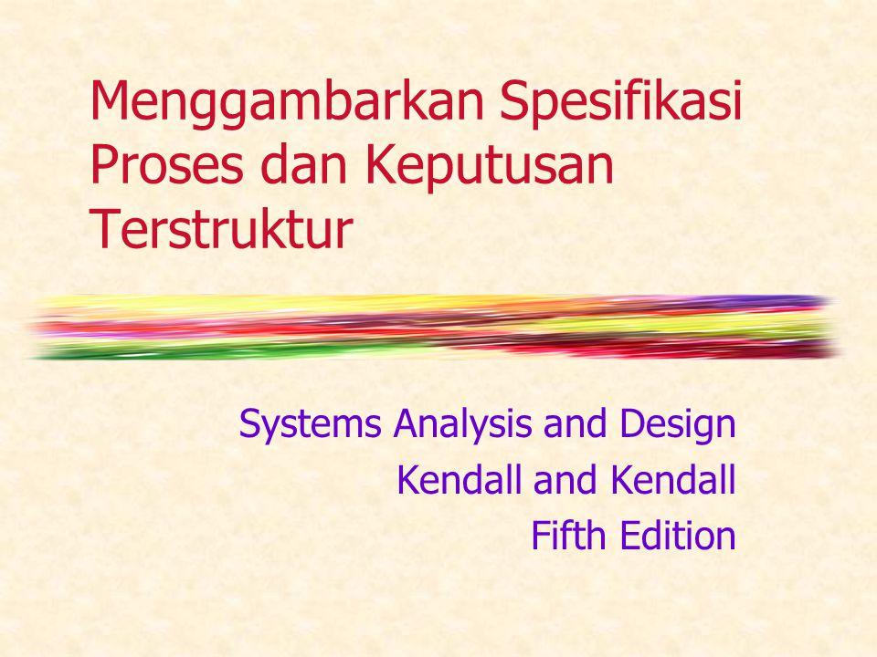 Menggambarkan Spesifikasi Proses dan Keputusan Terstruktur Systems Analysis and Design Kendall and Kendall Fifth Edition