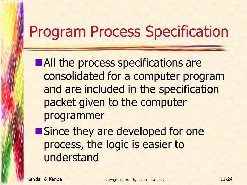 Kendall & Kendall Copyright © 2002 by Prentice Hall, Inc. 11-24 Program Process Specification All the process specifications are consolidated for a co
