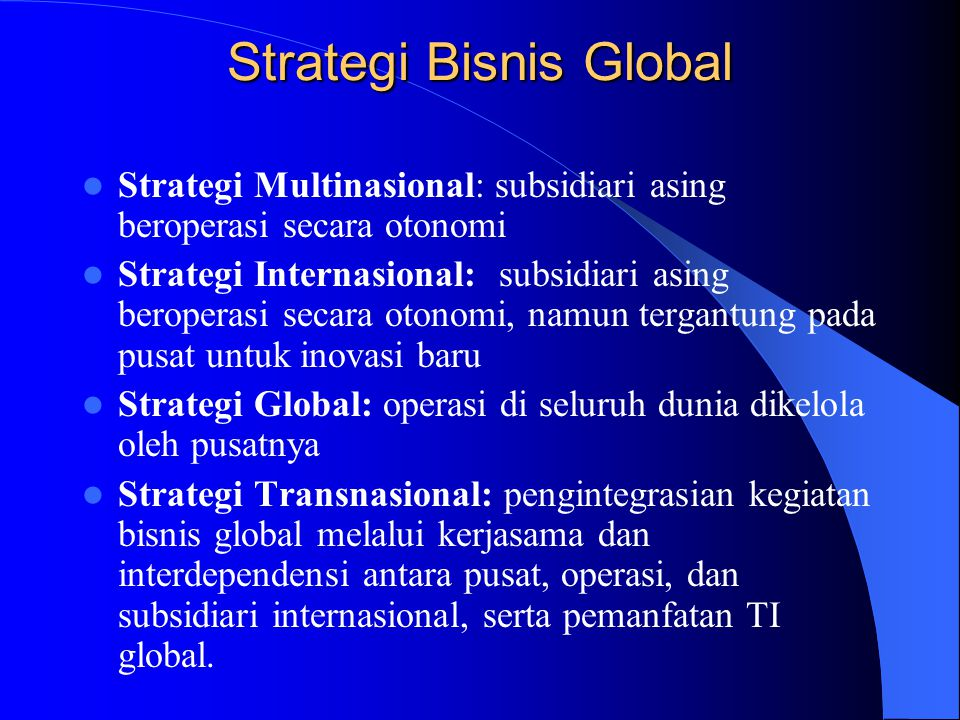 Strategi Bisnis Global Strategi Multinasional: subsidiari asing beroperasi secara otonomi Strategi Internasional: subsidiari asing beroperasi secara o