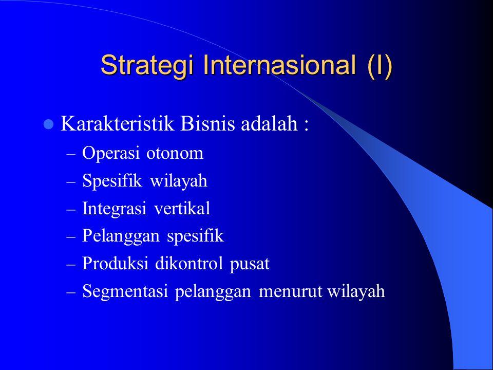 Strategi Internasional (I) Karakteristik Bisnis adalah : – Operasi otonom – Spesifik wilayah – Integrasi vertikal – Pelanggan spesifik – Produksi diko