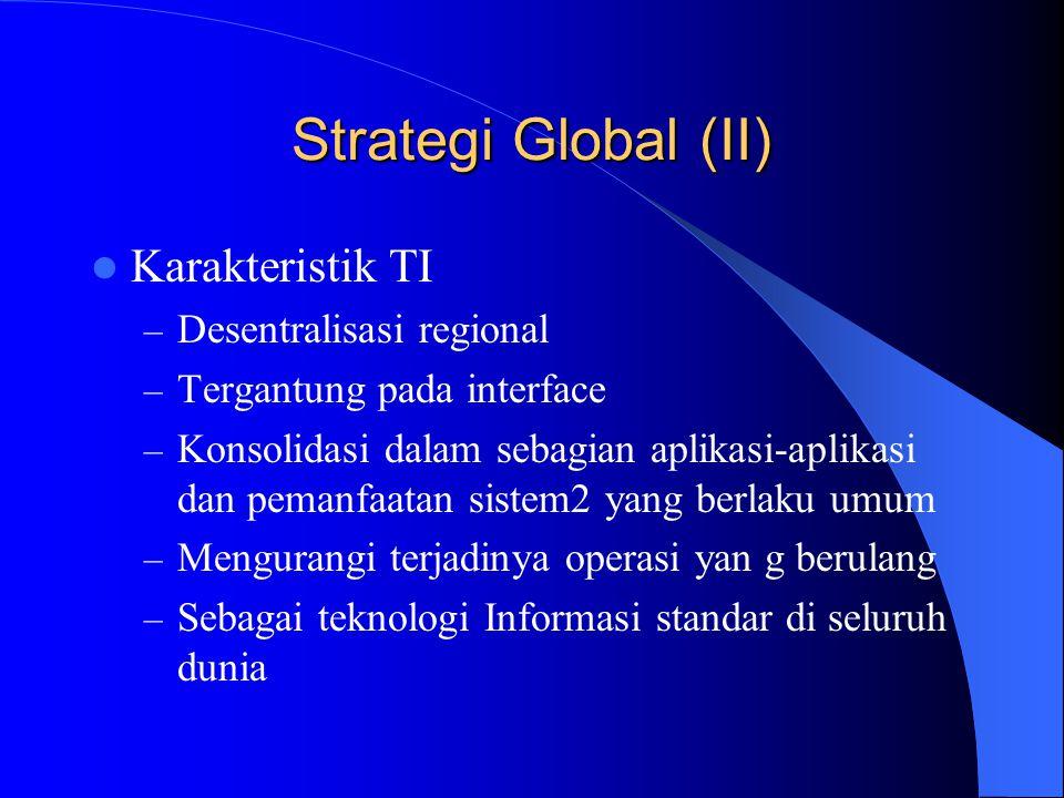 Strategi Global (II) Karakteristik TI – Desentralisasi regional – Tergantung pada interface – Konsolidasi dalam sebagian aplikasi-aplikasi dan pemanfa