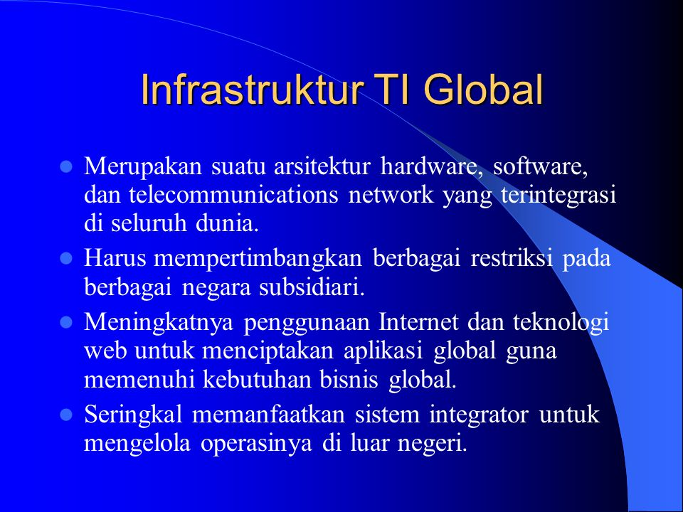 Infrastruktur TI Global Merupakan suatu arsitektur hardware, software, dan telecommunications network yang terintegrasi di seluruh dunia. Harus memper