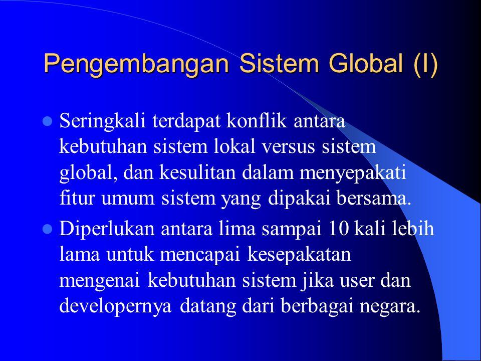 Pengembangan Sistem Global (I) Seringkali terdapat konflik antara kebutuhan sistem lokal versus sistem global, dan kesulitan dalam menyepakati fitur u