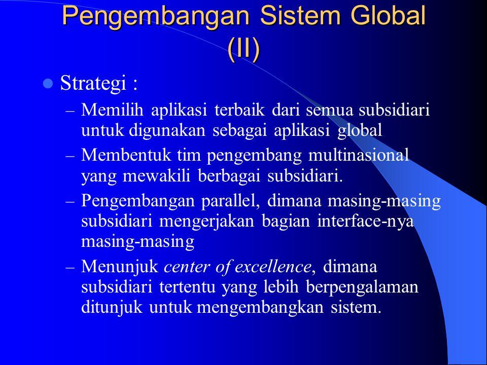 Pengembangan Sistem Global (II) Strategi : – Memilih aplikasi terbaik dari semua subsidiari untuk digunakan sebagai aplikasi global – Membentuk tim pe