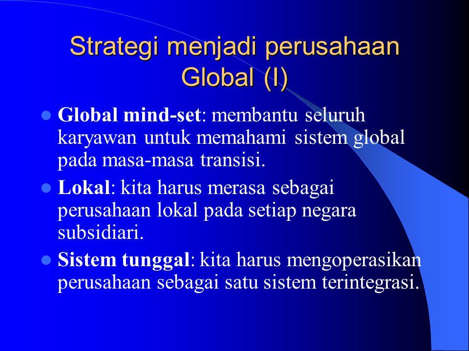 Strategi menjadi perusahaan Global (I) Global mind-set: membantu seluruh karyawan untuk memahami sistem global pada masa-masa transisi. Lokal: kita ha
