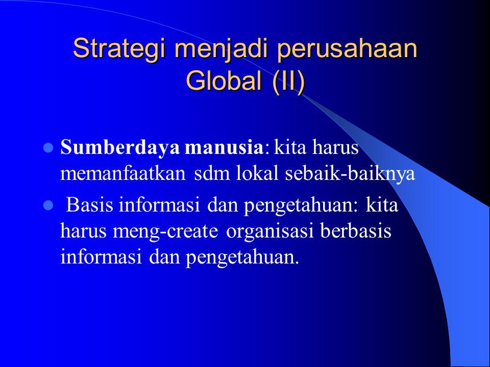 Strategi menjadi perusahaan Global (II) Sumberdaya manusia: kita harus memanfaatkan sdm lokal sebaik-baiknya Basis informasi dan pengetahuan: kita har