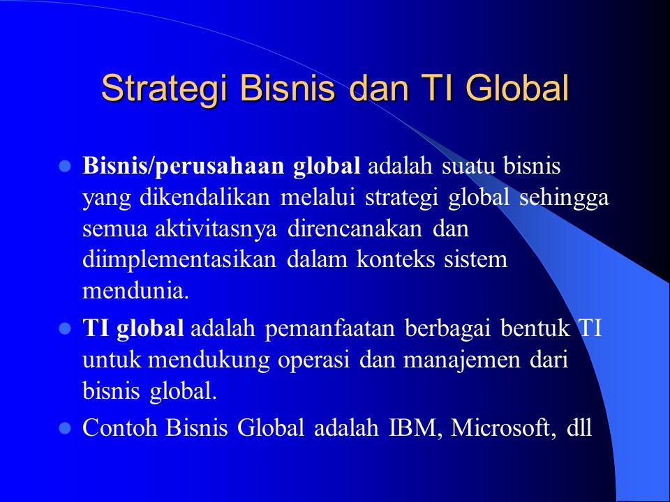 Strategi Bisnis dan TI Global Bisnis/perusahaan global adalah suatu bisnis yang dikendalikan melalui strategi global sehingga semua aktivitasnya diren