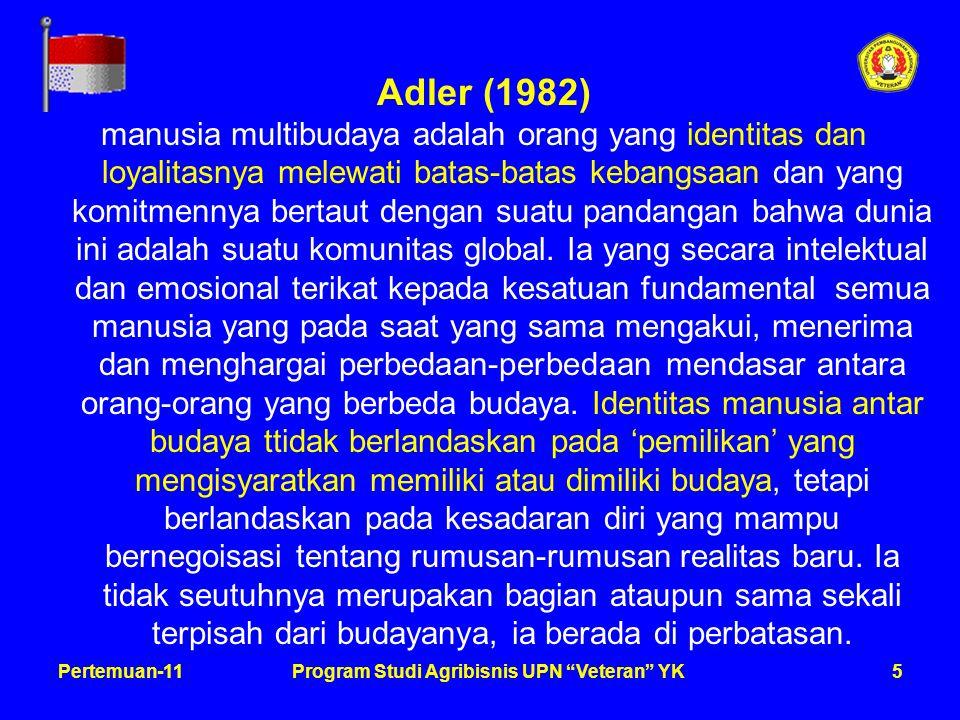 5Pertemuan-11Program Studi Agribisnis UPN Veteran YK Adler (1982) manusia multibudaya adalah orang yang identitas dan loyalitasnya melewati batas-batas kebangsaan dan yang komitmennya bertaut dengan suatu pandangan bahwa dunia ini adalah suatu komunitas global.