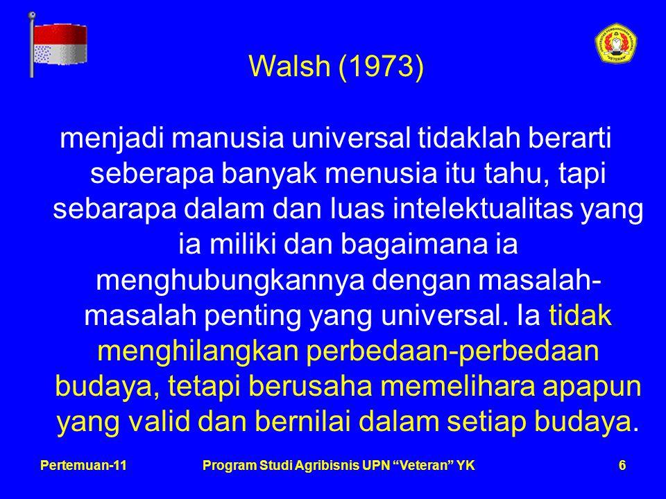 6Pertemuan-11Program Studi Agribisnis UPN Veteran YK Walsh (1973) menjadi manusia universal tidaklah berarti seberapa banyak menusia itu tahu, tapi sebarapa dalam dan luas intelektualitas yang ia miliki dan bagaimana ia menghubungkannya dengan masalah- masalah penting yang universal.