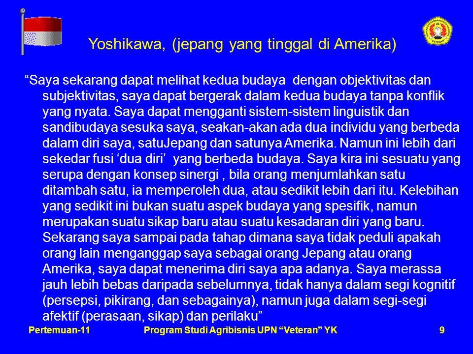 9Pertemuan-11Program Studi Agribisnis UPN Veteran YK Yoshikawa, (jepang yang tinggal di Amerika) Saya sekarang dapat melihat kedua budaya dengan objektivitas dan subjektivitas, saya dapat bergerak dalam kedua budaya tanpa konflik yang nyata.