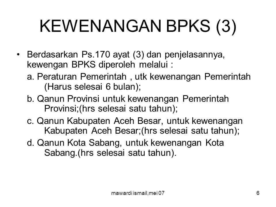 mawardi ismail,mei 076 KEWENANGAN BPKS (3) Berdasarkan Ps.170 ayat (3) dan penjelasannya, kewengan BPKS diperoleh melalui : a.