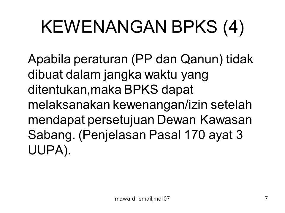 mawardi ismail,mei 077 KEWENANGAN BPKS (4) Apabila peraturan (PP dan Qanun) tidak dibuat dalam jangka waktu yang ditentukan,maka BPKS dapat melaksanakan kewenangan/izin setelah mendapat persetujuan Dewan Kawasan Sabang.