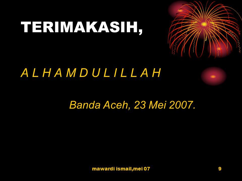 mawardi ismail,mei 079 TERIMAKASIH, A L H A M D U L I L L A H Banda Aceh, 23 Mei 2007.
