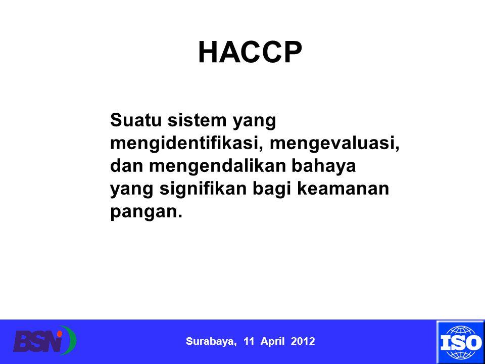 Surabaya, 11 April 2012 HACCP Suatu sistem yang mengidentifikasi, mengevaluasi, dan mengendalikan bahaya yang signifikan bagi keamanan pangan.