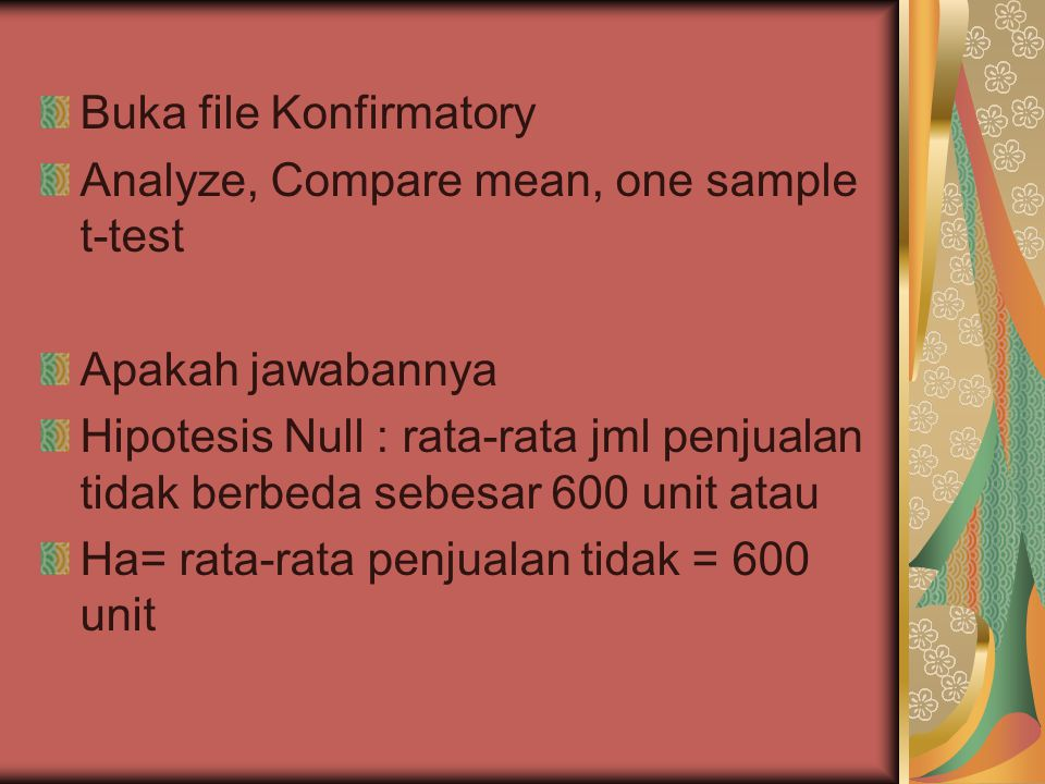Buka file Konfirmatory Analyze, Compare mean, one sample t-test Apakah jawabannya Hipotesis Null : rata-rata jml penjualan tidak berbeda sebesar 600 unit atau Ha= rata-rata penjualan tidak = 600 unit