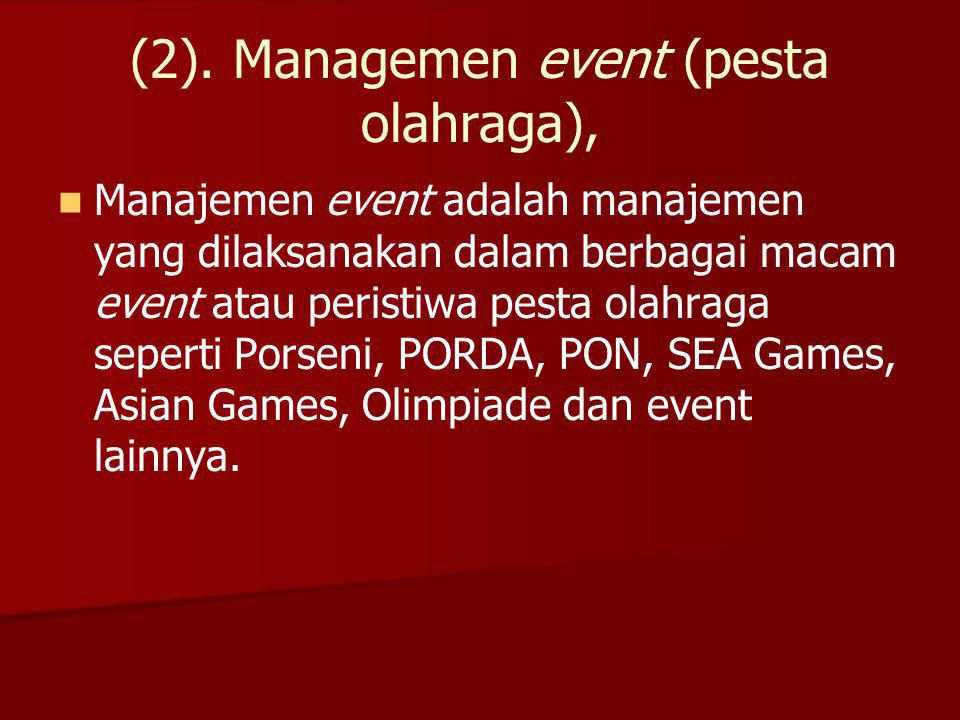 (2). Managemen event (pesta olahraga), Manajemen event adalah manajemen yang dilaksanakan dalam berbagai macam event atau peristiwa pesta olahraga sep