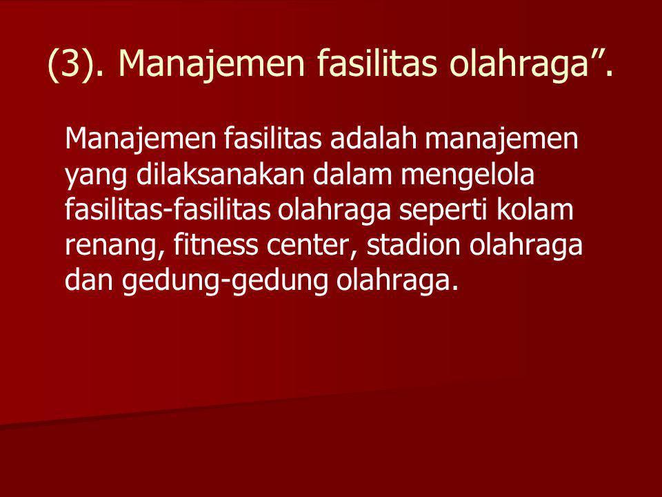 """(3). Manajemen fasilitas olahraga"""". Manajemen fasilitas adalah manajemen yang dilaksanakan dalam mengelola fasilitas-fasilitas olahraga seperti kolam"""