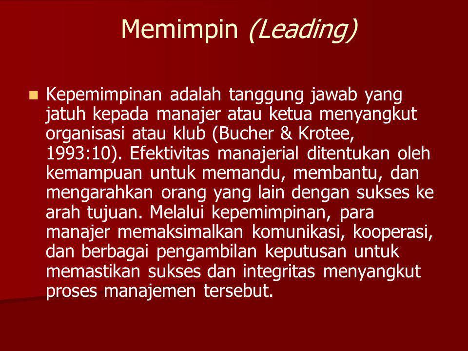 Memimpin (Leading) Kepemimpinan adalah tanggung jawab yang jatuh kepada manajer atau ketua menyangkut organisasi atau klub (Bucher & Krotee, 1993:10).