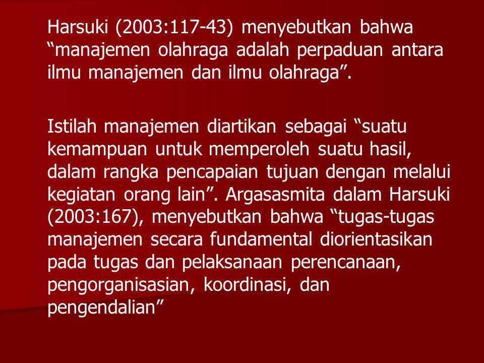Harsuki (2003:117-43) menyebutkan bahwa manajemen olahraga adalah perpaduan antara ilmu manajemen dan ilmu olahraga .