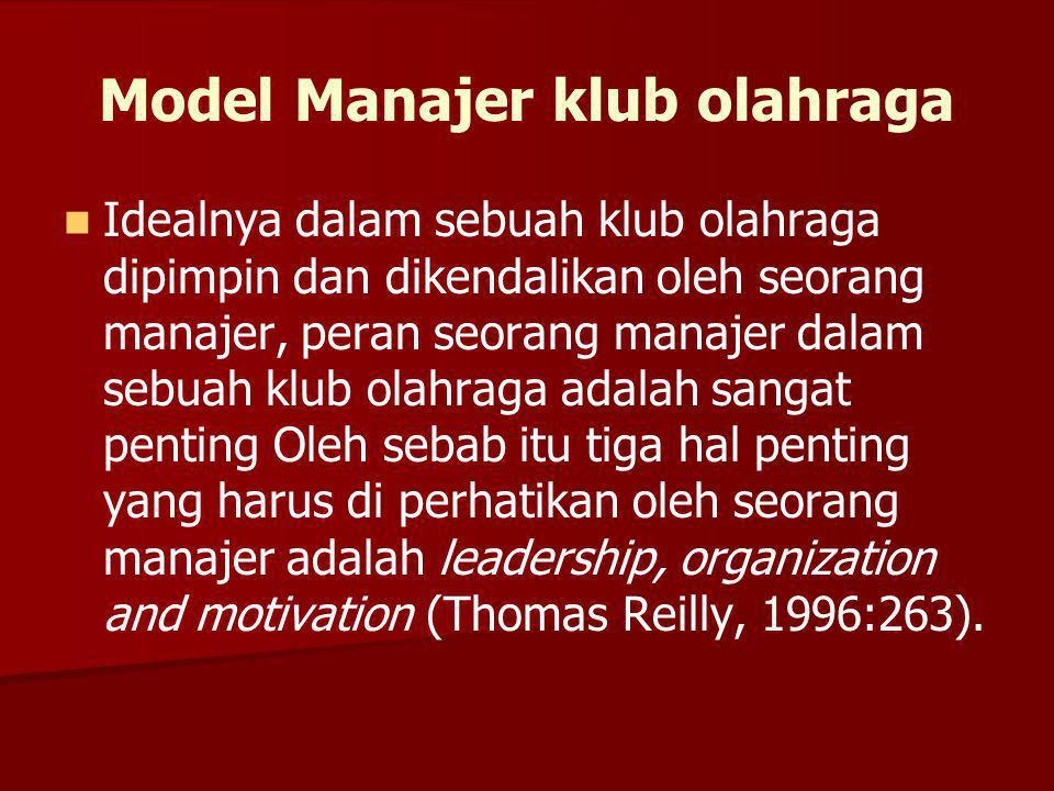 Model Manajer klub olahraga Idealnya dalam sebuah klub olahraga dipimpin dan dikendalikan oleh seorang manajer, peran seorang manajer dalam sebuah klub olahraga adalah sangat penting Oleh sebab itu tiga hal penting yang harus di perhatikan oleh seorang manajer adalah leadership, organization and motivation (Thomas Reilly, 1996:263).