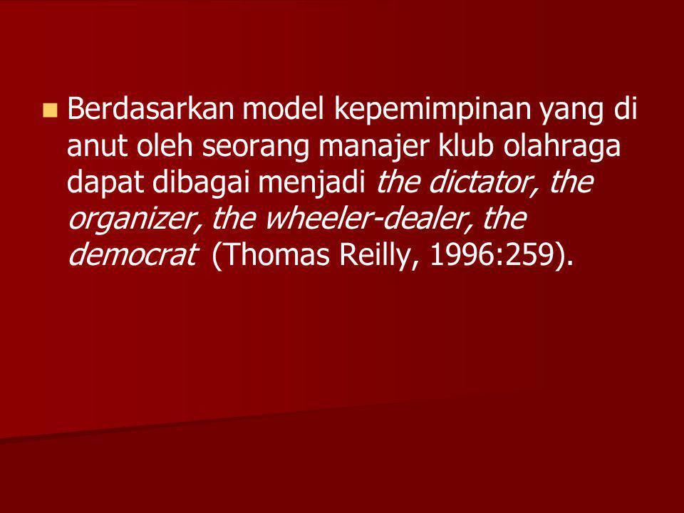 Berdasarkan model kepemimpinan yang di anut oleh seorang manajer klub olahraga dapat dibagai menjadi the dictator, the organizer, the wheeler-dealer, the democrat (Thomas Reilly, 1996:259).