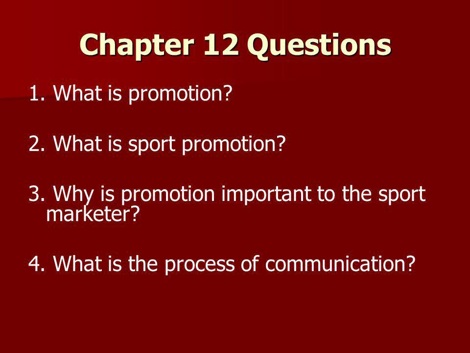 Chapter 12 Questions 1. What is promotion? 2. What is sport promotion? 3. Why is promotion important to the sport marketer? 4. What is the process of