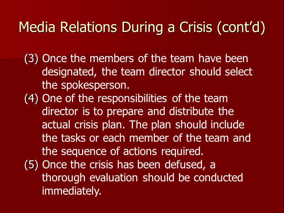 Media Relations During a Crisis (cont'd) (3) (3) Once the members of the team have been designated, the team director should select the spokesperson.