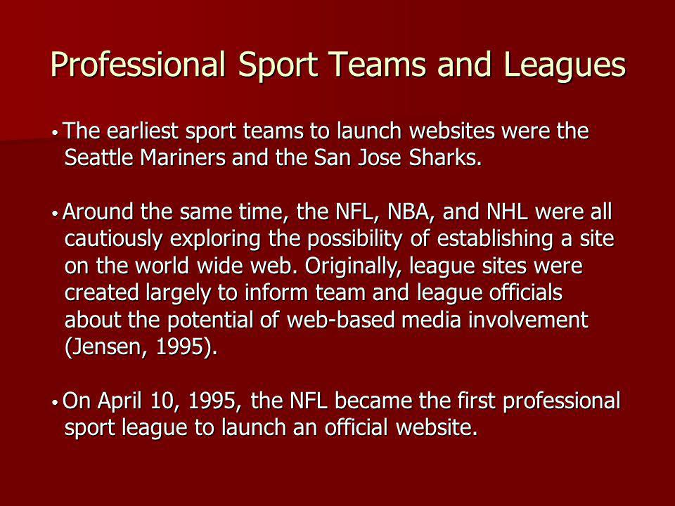 Professional Sport Teams and Leagues The earliest sport teams to launch websites were the Seattle Mariners and the San Jose Sharks. The earliest sport