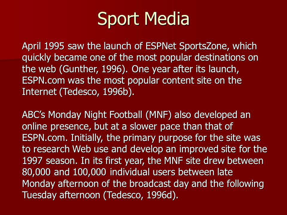 Sport Media April 1995 saw the launch of ESPNet SportsZone, which quickly became one of the most popular destinations on the web (Gunther, 1996). One