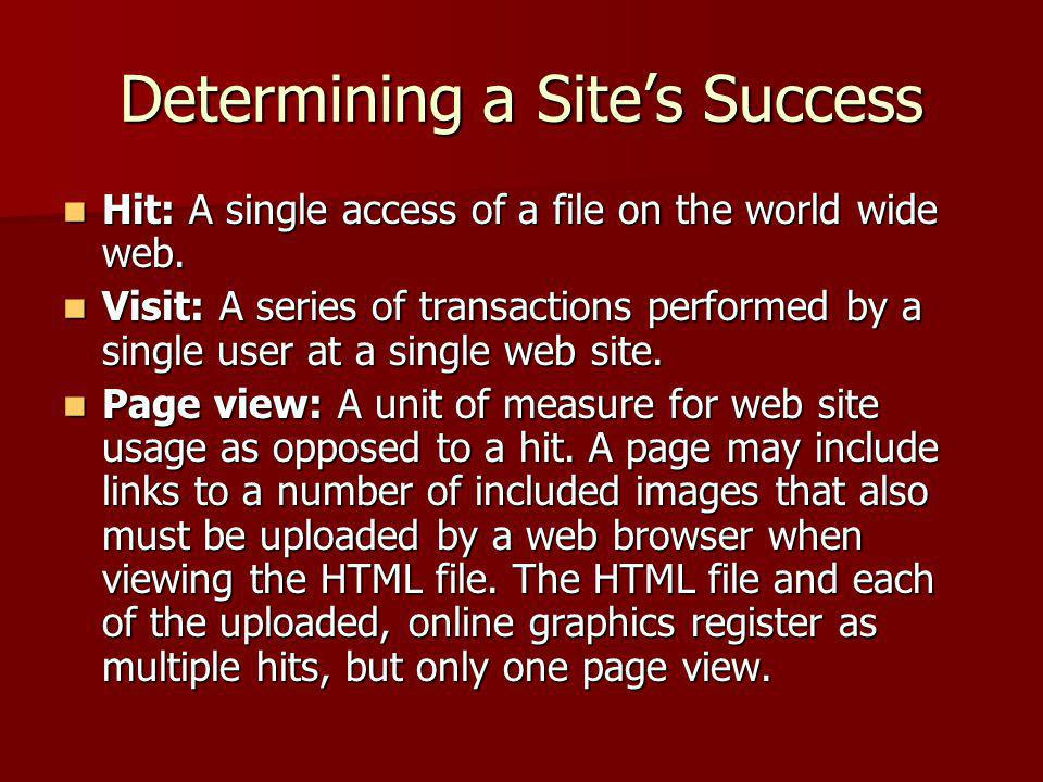Determining a Site's Success Hit: A single access of a file on the world wide web. Hit: A single access of a file on the world wide web. Visit: A seri