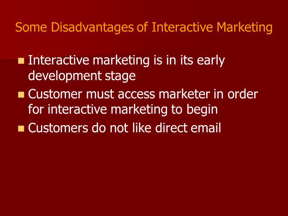 Some Disadvantages of Interactive Marketing Interactive marketing is in its early development stage Customer must access marketer in order for interac
