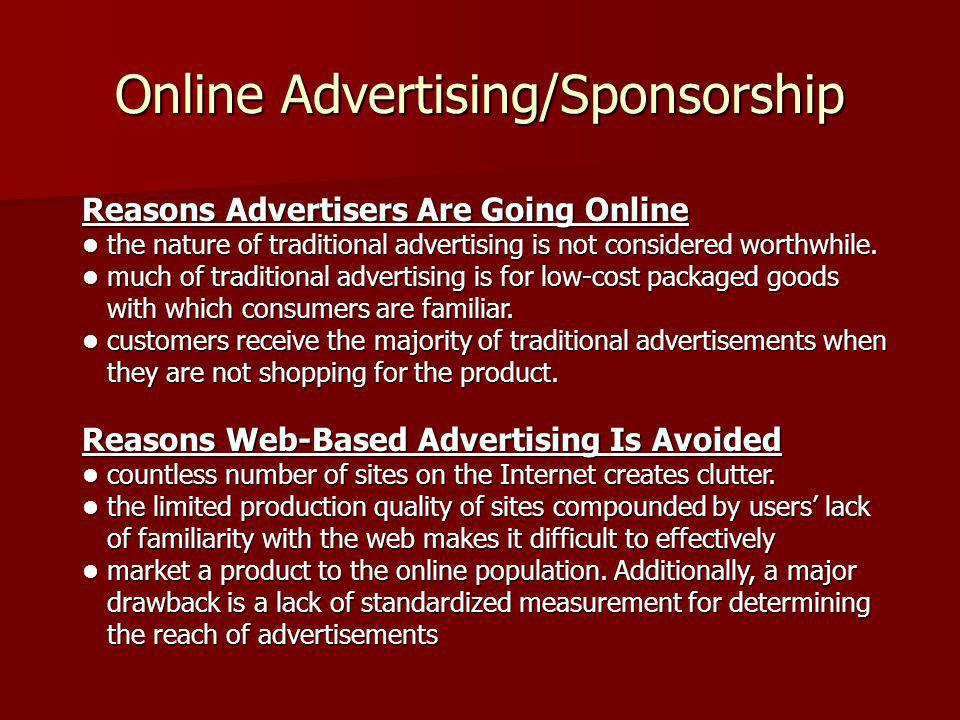 Online Advertising/Sponsorship Reasons Advertisers Are Going Online the nature of traditional advertising is not considered worthwhile. much of tradit