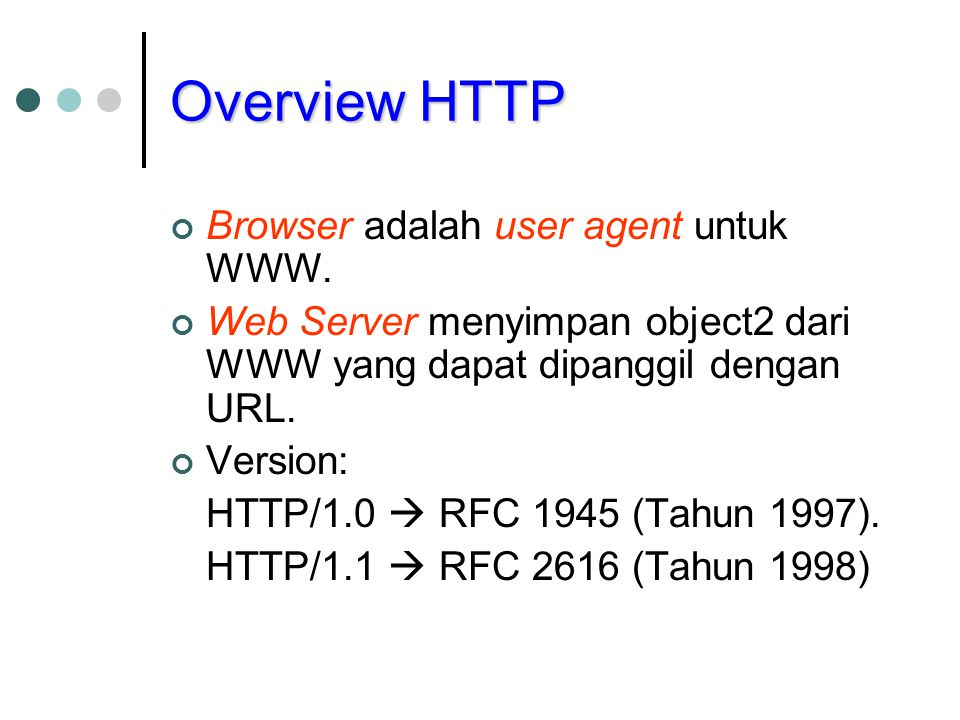 Overview HTTP Browser adalah user agent untuk WWW. Web Server menyimpan object2 dari WWW yang dapat dipanggil dengan URL. Version: HTTP/1.0  RFC 1945