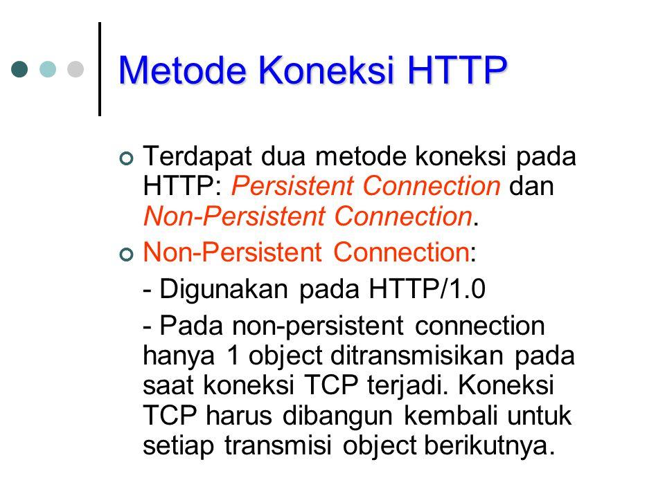 Metode Koneksi HTTP Terdapat dua metode koneksi pada HTTP: Persistent Connection dan Non-Persistent Connection. Non-Persistent Connection: - Digunakan
