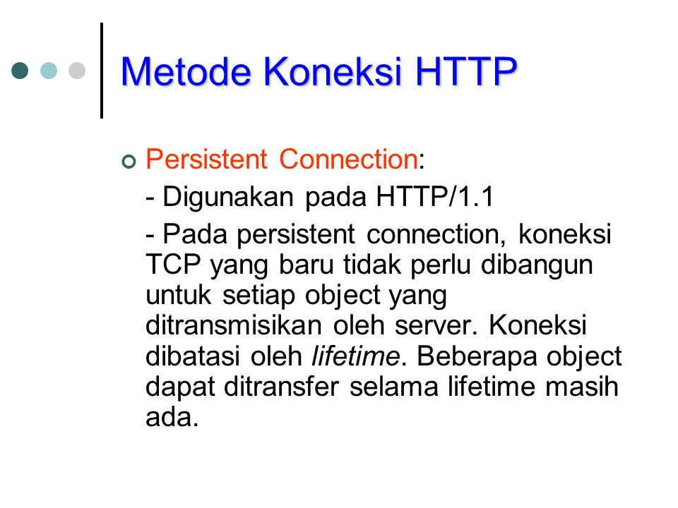 Metode Koneksi HTTP Persistent Connection: - Digunakan pada HTTP/1.1 - Pada persistent connection, koneksi TCP yang baru tidak perlu dibangun untuk setiap object yang ditransmisikan oleh server.